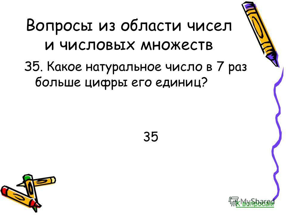 Вопросы из области чисел и числовых множеств З5. Какое натуральное число в 7 раз больше цифры его единиц? 35 К вопросам