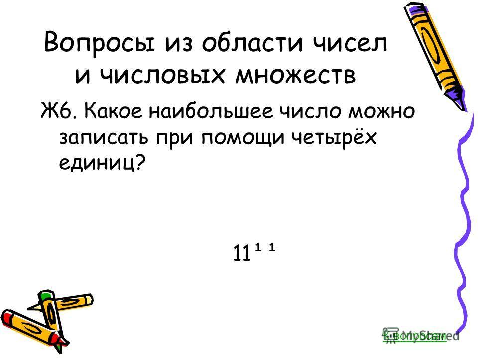 Вопросы из области чисел и числовых множеств Ж6. Какое наибольшее число можно записать при помощи четырёх единиц? 11¹¹ К вопросам