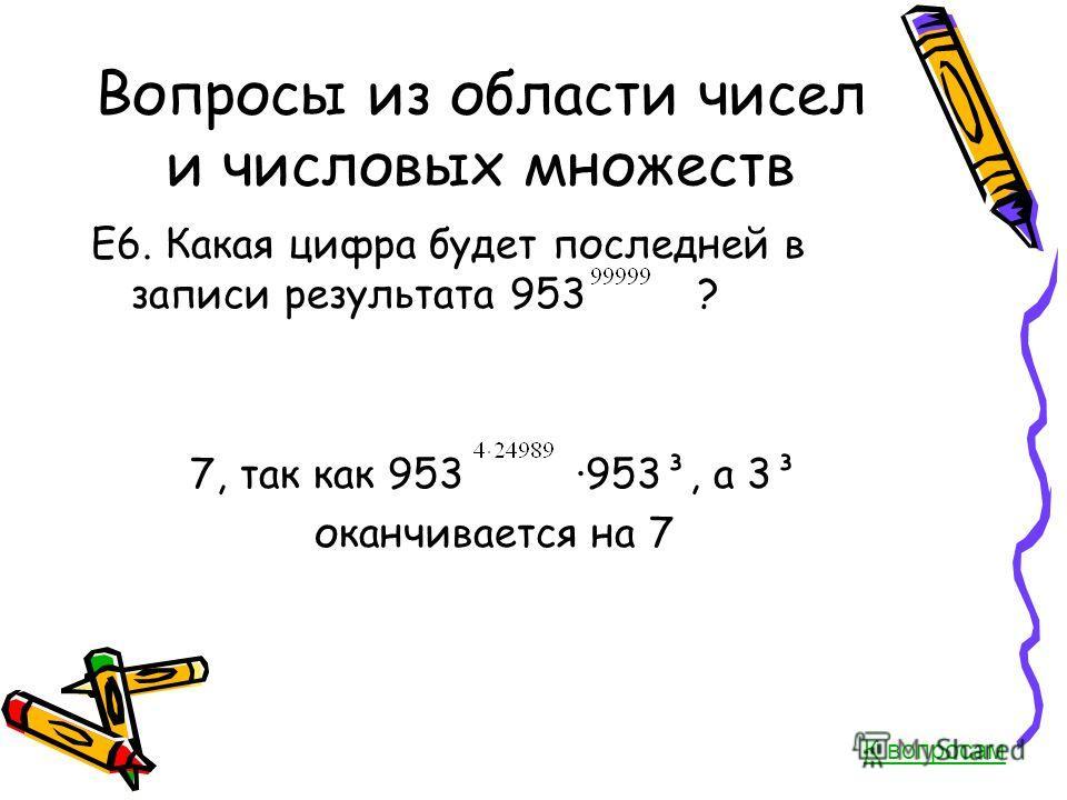 Вопросы из области чисел и числовых множеств Е6. Какая цифра будет последней в записи результата 953 ? 7, так как 953 953³, а 3³ оканчивается на 7 К вопросам