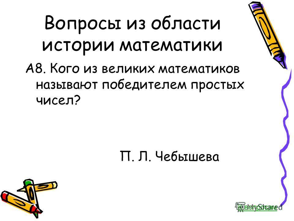 Вопросы из области истории математики А8. Кого из великих математиков называют победителем простых чисел? П. Л. Чебышева К вопросам