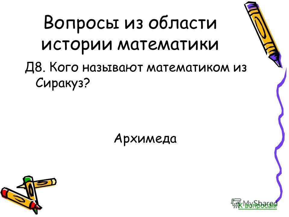 Вопросы из области истории математики Д8. Кого называют математиком из Сиракуз? Архимеда К вопросам