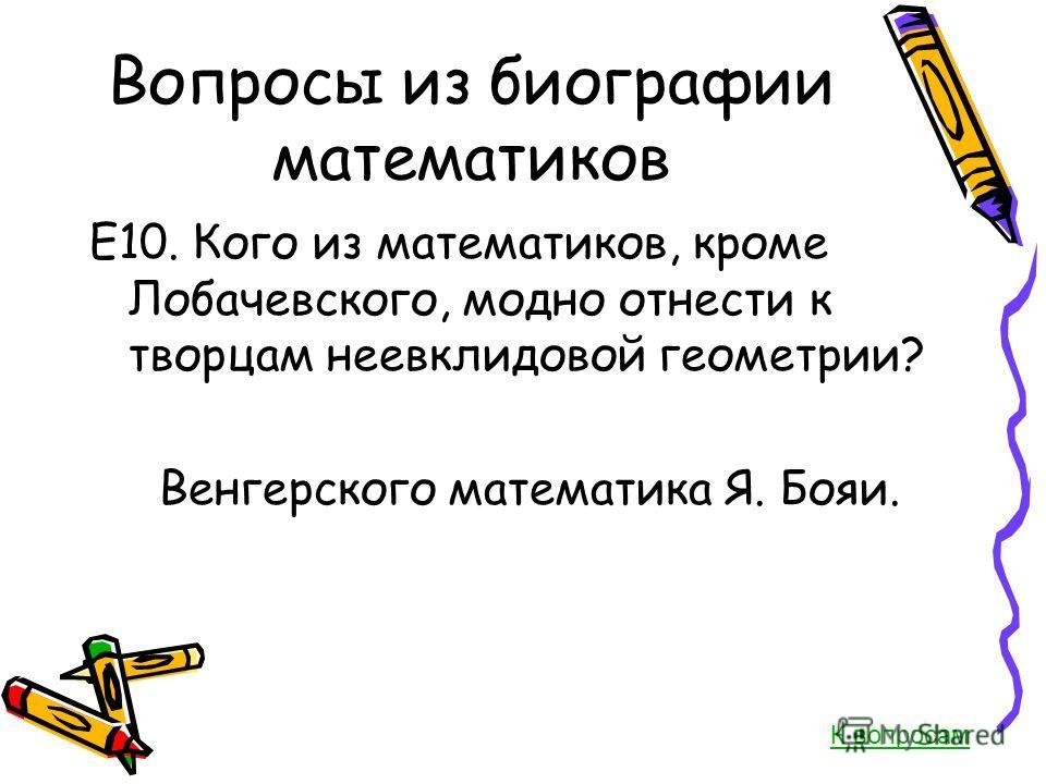 Вопросы из биографии математиков Е10. Кого из математиков, кроме Лобачевского, модно отнести к творцам неевклидовой геометрии? Венгерского математика Я. Бояи. К вопросам