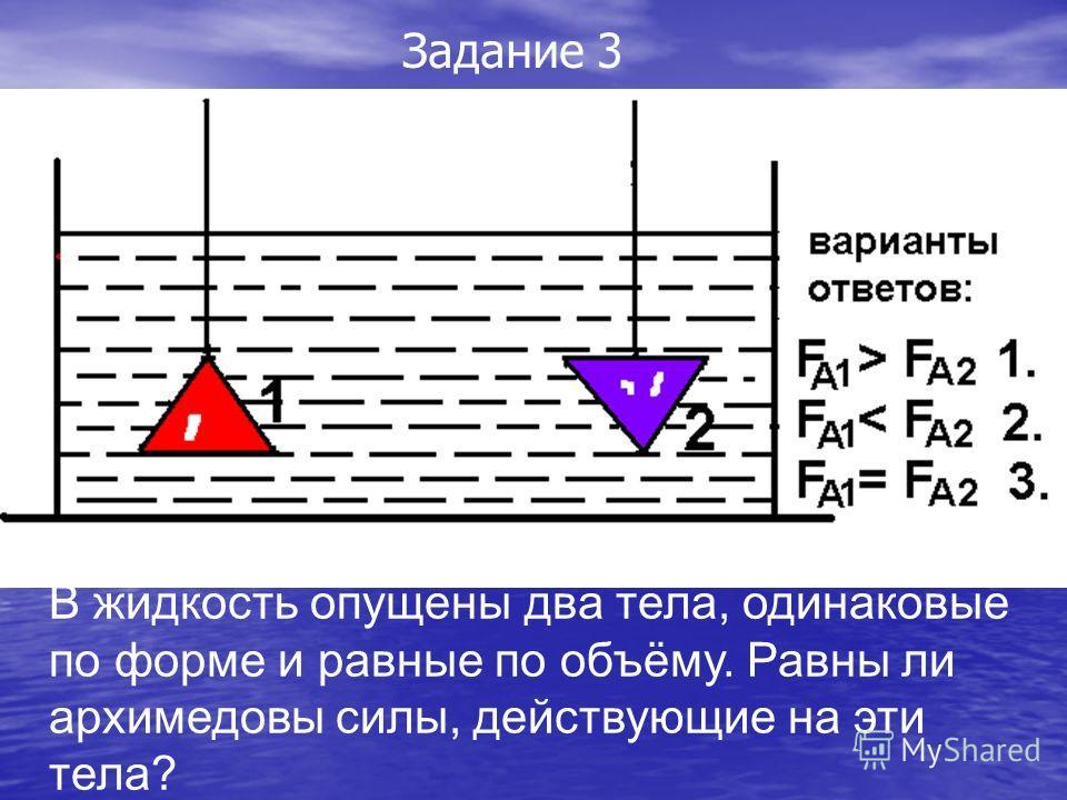 В жидкость опущены два тела, одинаковые по форме и равные по объёму. Равны ли архимедовы силы, действующие на эти тела? Задание 3
