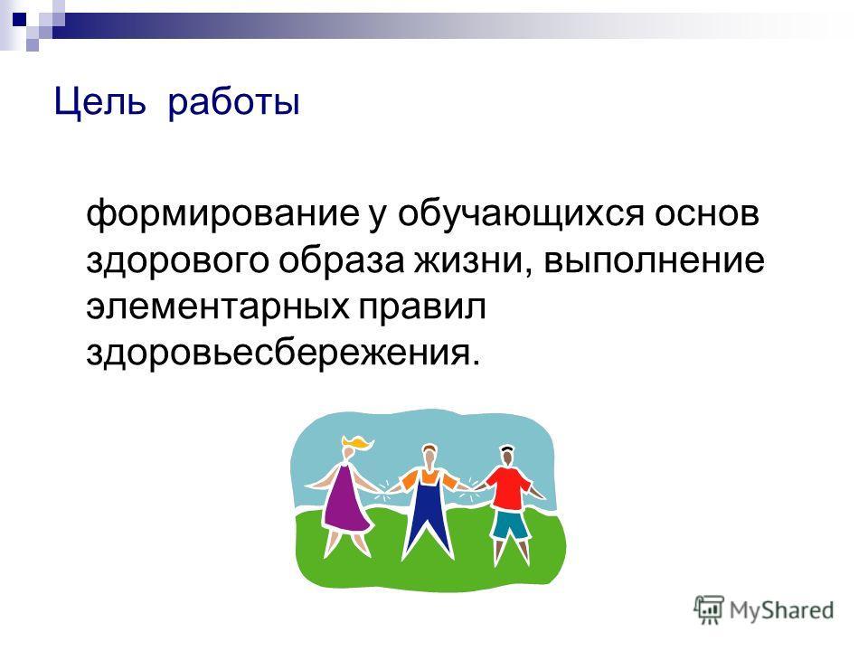 Цель работы формирование у обучающихся основ здорового образа жизни, выполнение элементарных правил здоровьесбережения.