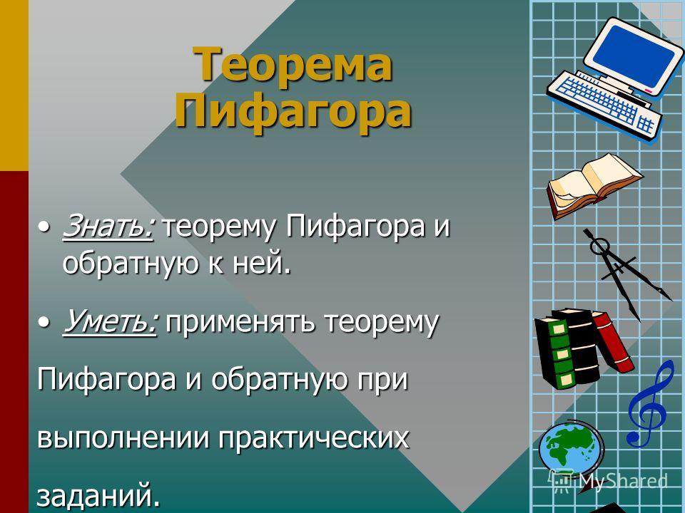 Теорема Пифагора Знать: теорему Пифагора и обратную к ней.Знать: теорему Пифагора и обратную к ней. Уметь: применять теоремуУметь: применять теорему Пифагора и обратную при выполнении практических заданий.
