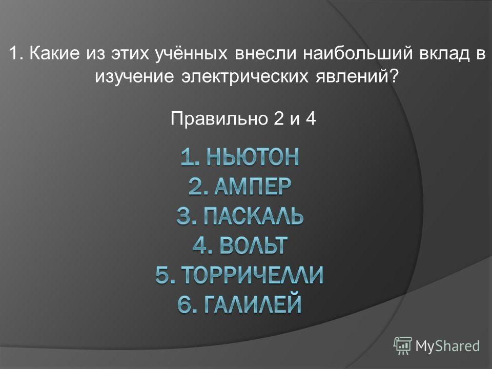 1. Какие из этих учённых внесли наибольший вклад в изучение электрических явлений? Правильно 2 и 4
