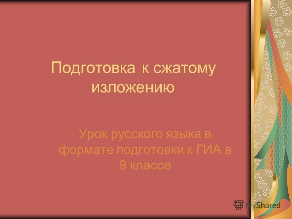 Подготовка к сжатому изложению Урок русского языка в формате подготовки к ГИА в 9 классе