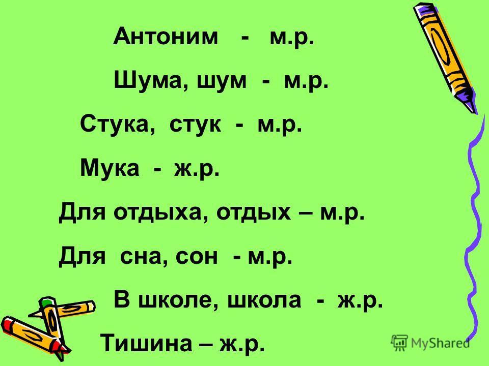 Антоним - м.р. Шума, шум - м.р. Стука, стук - м.р. Мука - ж.р. Для отдыха, отдых – м.р. Для сна, сон - м.р. В школе, школа - ж.р. Тишина – ж.р.