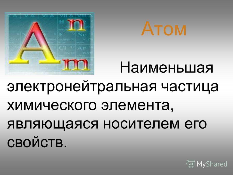 Наименьшая электронейтральная частица химического элемента, являющаяся носителем его свойств. Атом
