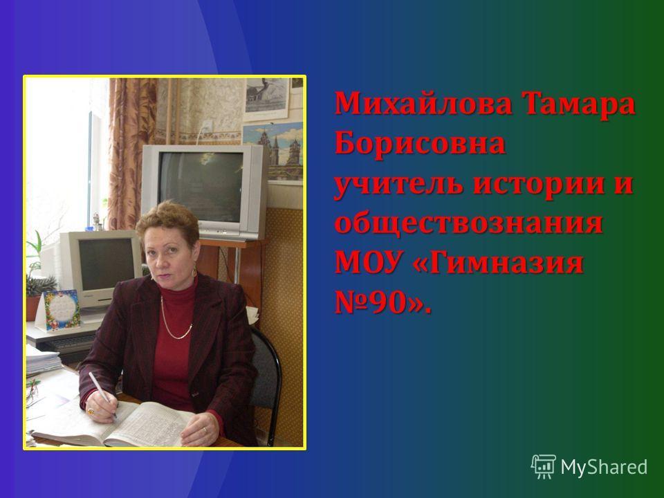 Михайлова Тамара Борисовна учитель истории и обществознания МОУ «Гимназия 90».