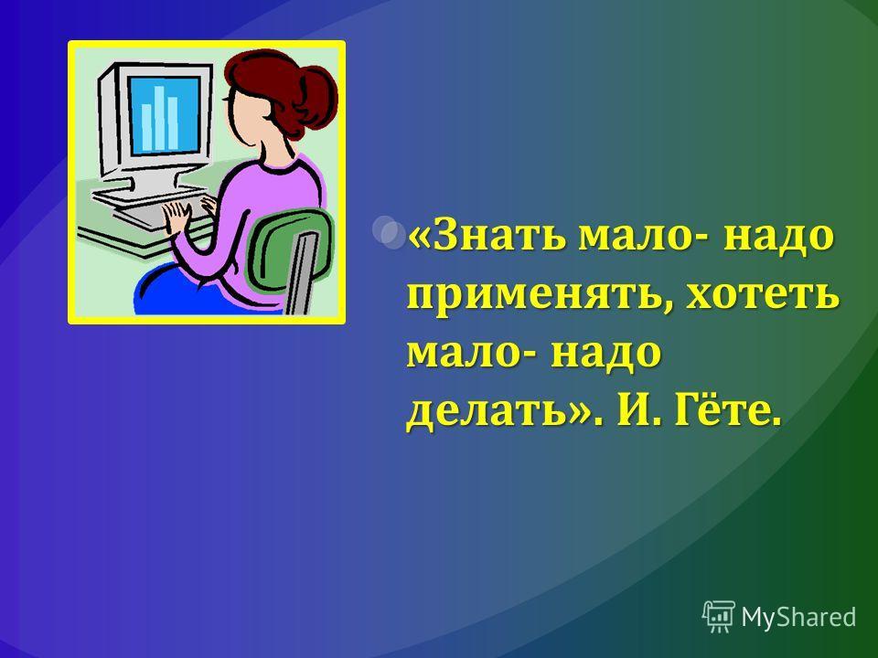 «Знать мало- надо применять, хотеть мало- надо делать». И. Гёте.