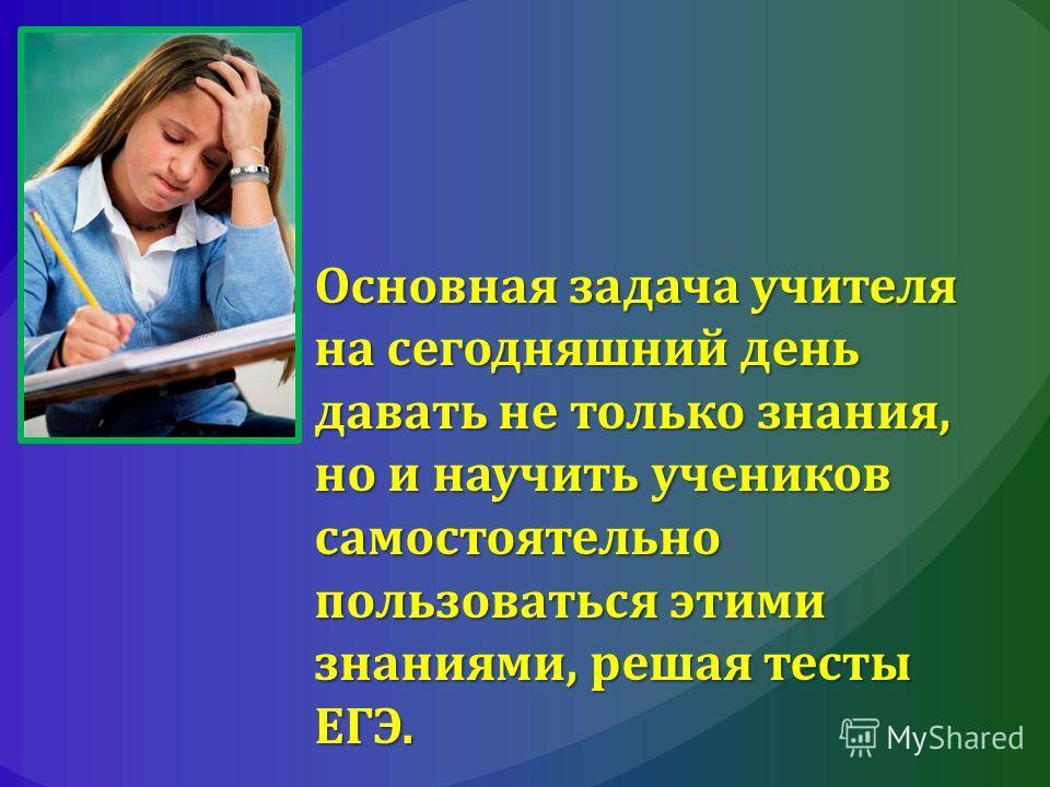 Основная задача учителя на сегодняшний день давать не только знания, но и научить учеников самостоятельно пользоваться этими знаниями, решая тесты ЕГЭ.