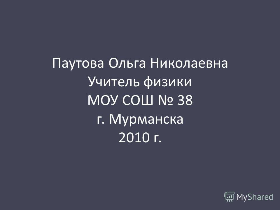 Паутова Ольга Николаевна Учитель физики МОУ СОШ 38 г. Мурманска 2010 г.
