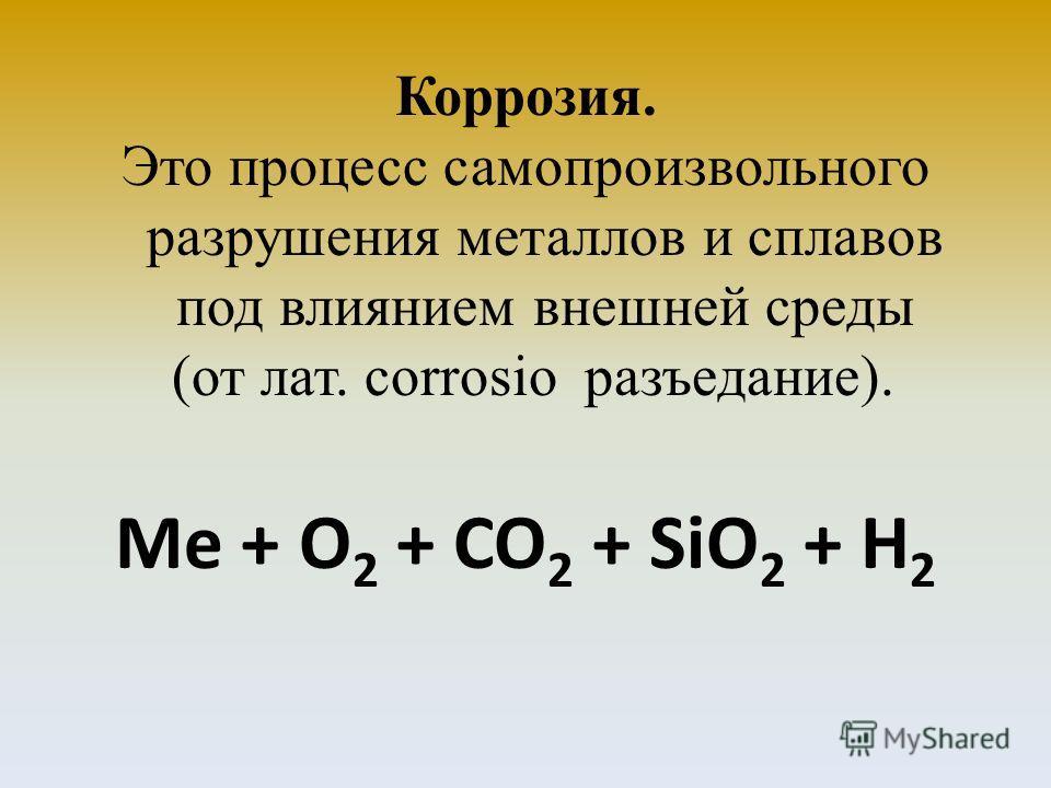 Коррозия. Это процесс самопроизвольного разрушения металлов и сплавов под влиянием внешней среды (от лат. corrosio разъедание). Me + O 2 + CO 2 + SiO 2 + H 2