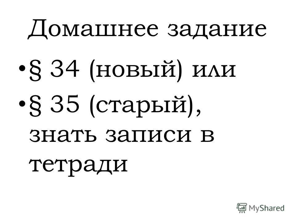 Домашнее задание § 34 (новый) или § 35 (старый), знать записи в тетради