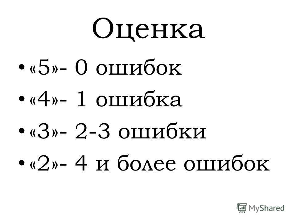 Оценка «5»- 0 ошибок «4»- 1 ошибка «3»- 2-3 ошибки «2»- 4 и более ошибок