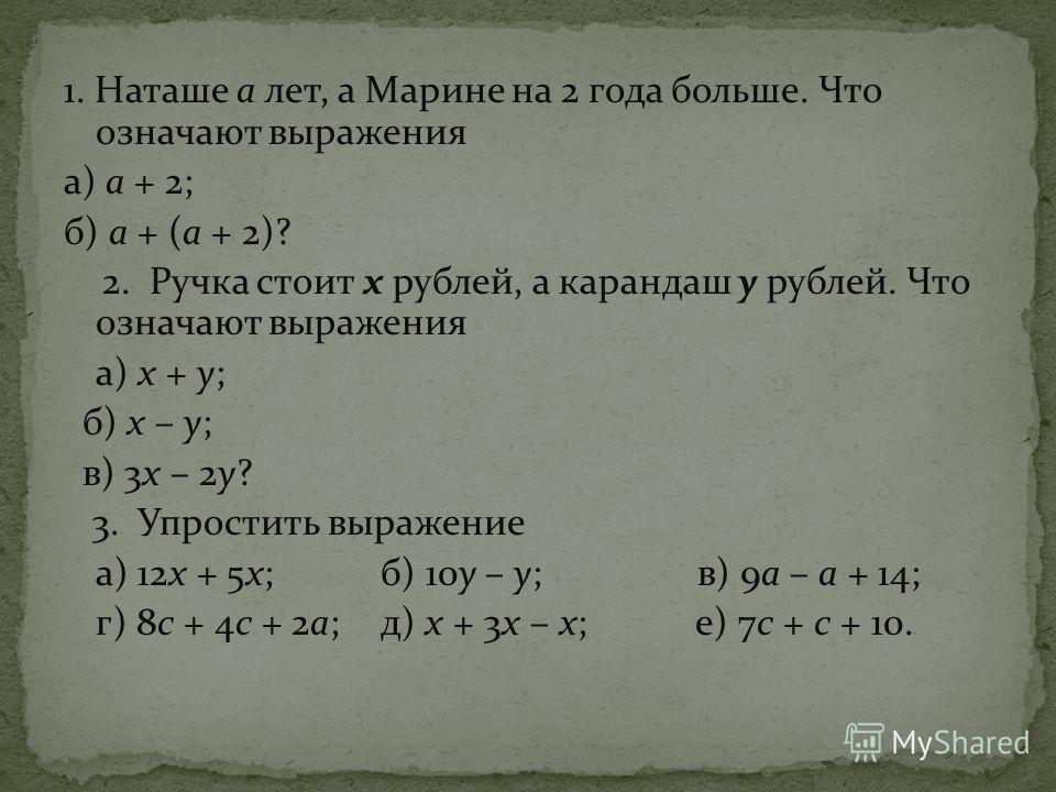 1. Наташе а лет, а Марине на 2 года больше. Что означают выражения а) а + 2; б) а + (а + 2)? 2. Ручка стоит х рублей, а карандаш у рублей. Что означают выражения а) х + у; б) х – у; в) 3х – 2у? 3. Упростить выражение а) 12х + 5х;б) 10у – у;в) 9а – а