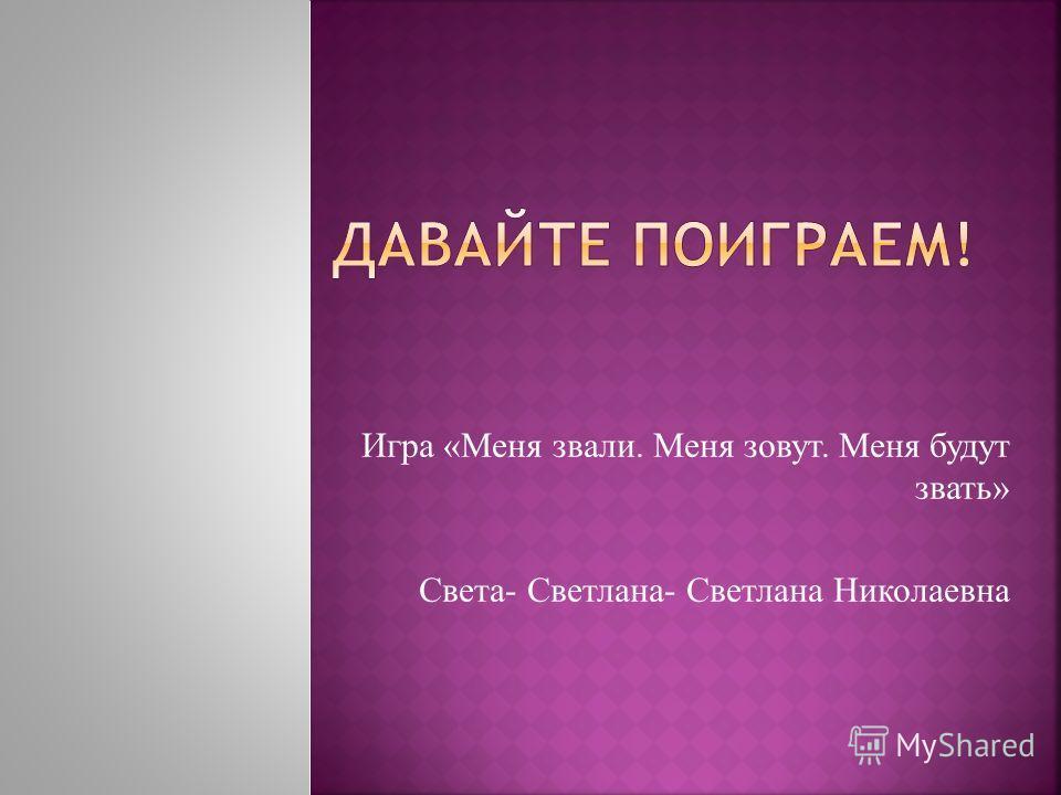 Игра «Меня звали. Меня зовут. Меня будут звать» Света- Светлана- Светлана Николаевна