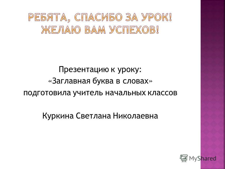 Презентацию к уроку: «Заглавная буква в словах» подготовила учитель начальных классов Куркина Светлана Николаевна