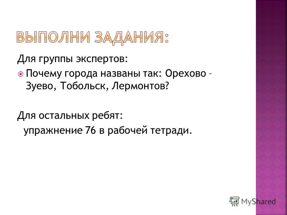 Для группы экспертов: Почему города названы так: Орехово – Зуево, Тобольск, Лермонтов? Для остальных ребят: упражнение 76 в рабочей тетради.