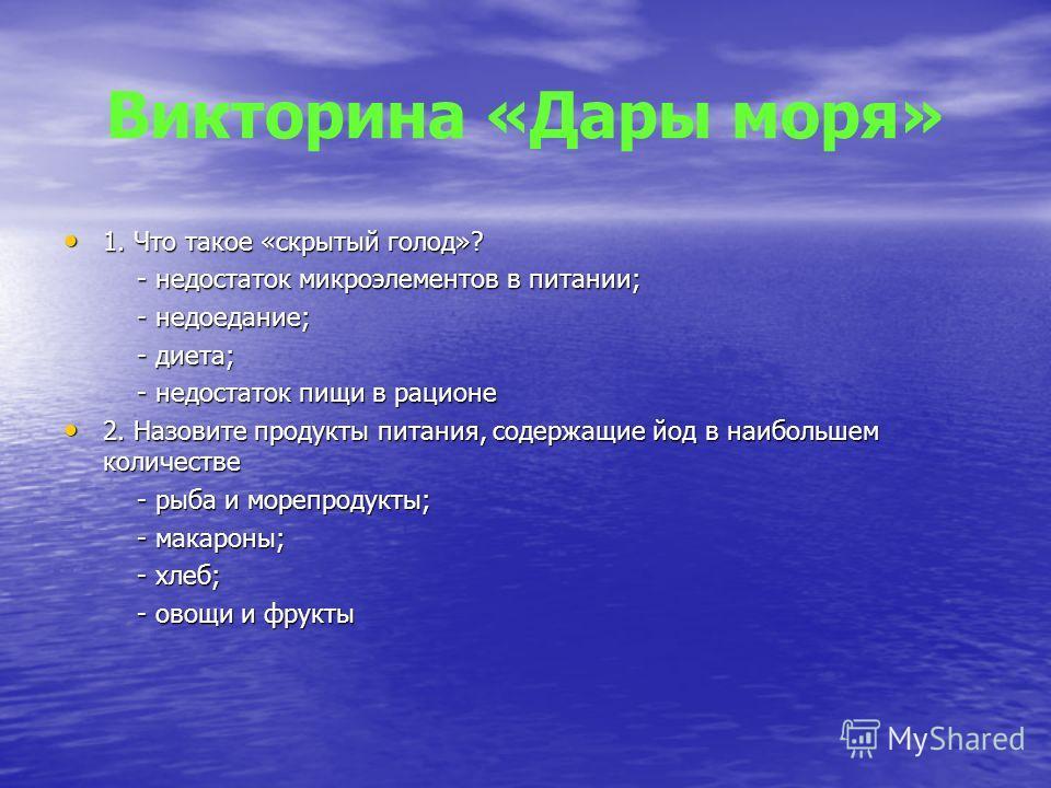 Викторина «Дары моря» 1. Что такое «скрытый голод»? 1. Что такое «скрытый голод»? - недостаток микроэлементов в питании; - недостаток микроэлементов в питании; - недоедание; - недоедание; - диета; - диета; - недостаток пищи в рационе - недостаток пищ