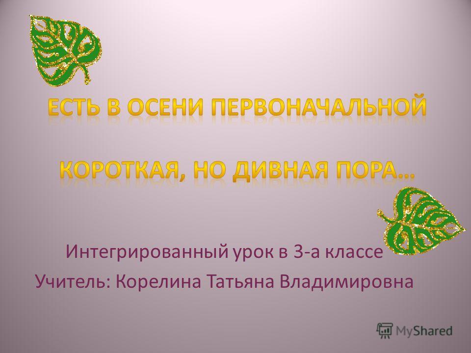 Интегрированный урок в 3-а классе Учитель: Корелина Татьяна Владимировна