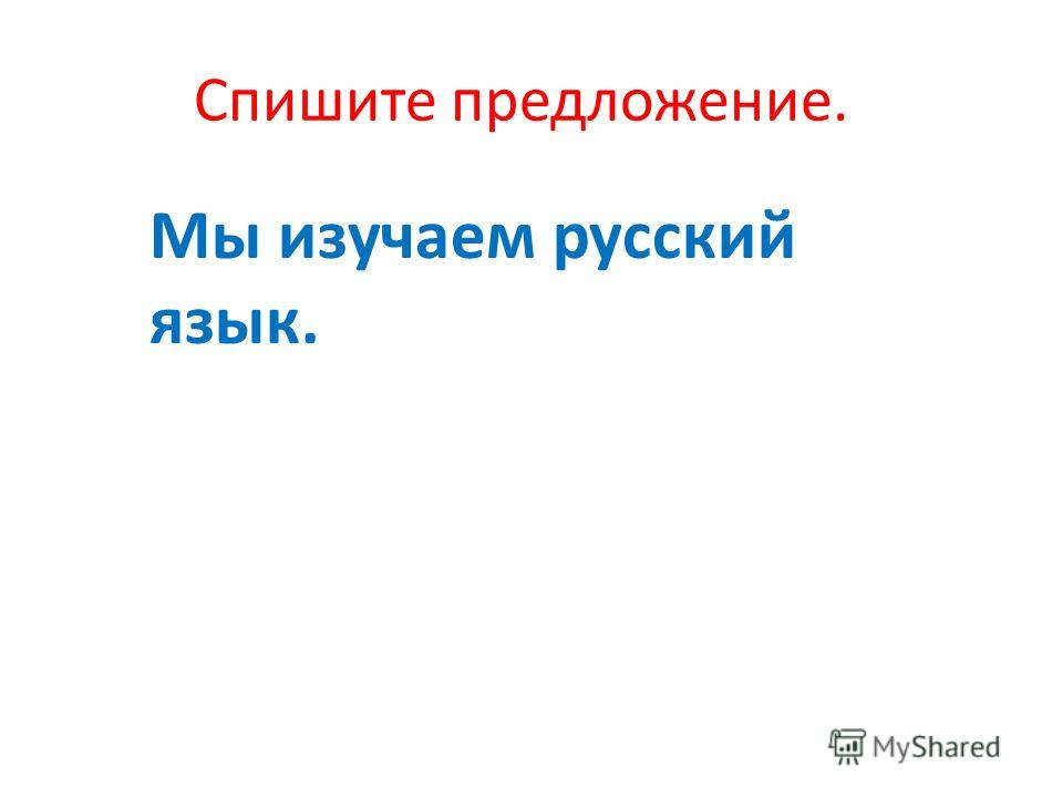Спишите предложение. Мы изучаем русский язык.