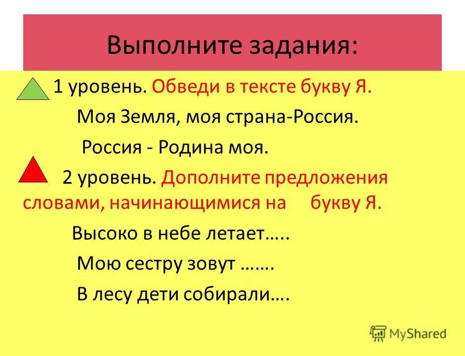 Выполните задания: 1 уровень. Обведи в тексте букву Я. Моя Земля, моя страна-Россия. Россия - Родина моя. 2 уровень. Дополните предложения словами, начинающимися на букву Я. Высоко в небе летает….. Мою сестру зовут ……. В лесу дети собирали….