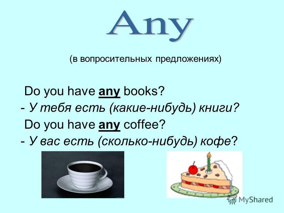 (в вопросительных предложениях) Do you have any books? - У тебя есть (какие-нибудь) книги? Do you have any coffee? - У вас есть (сколько-нибудь) кофе?