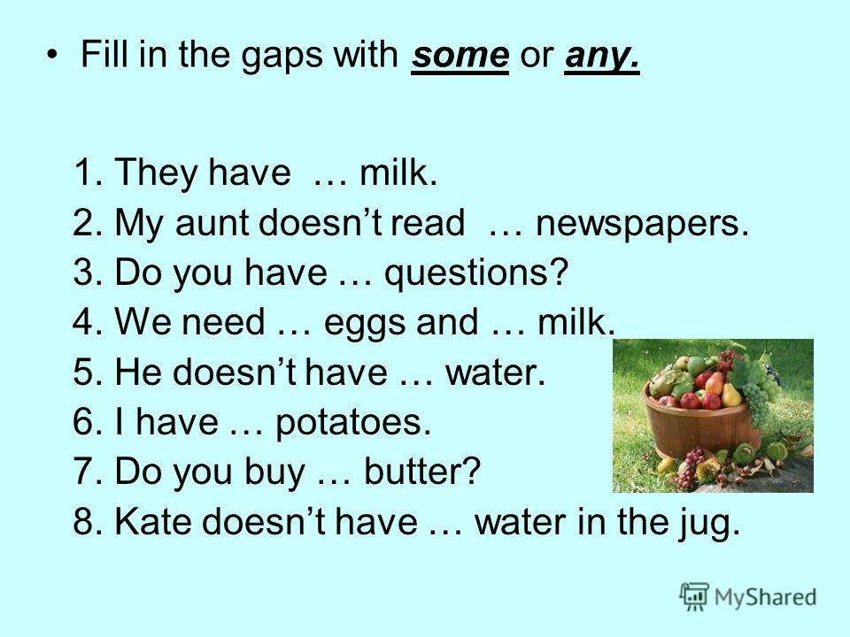 Fill in the gaps with some or any. 1. They have … milk. 2. My aunt doesnt read … newspapers. 3. Do you have … questions? 4. We need … eggs and … milk. 5. He doesnt have … water. 6. I have … potatoes. 7. Do you buy … butter? 8. Kate doesnt have … wate