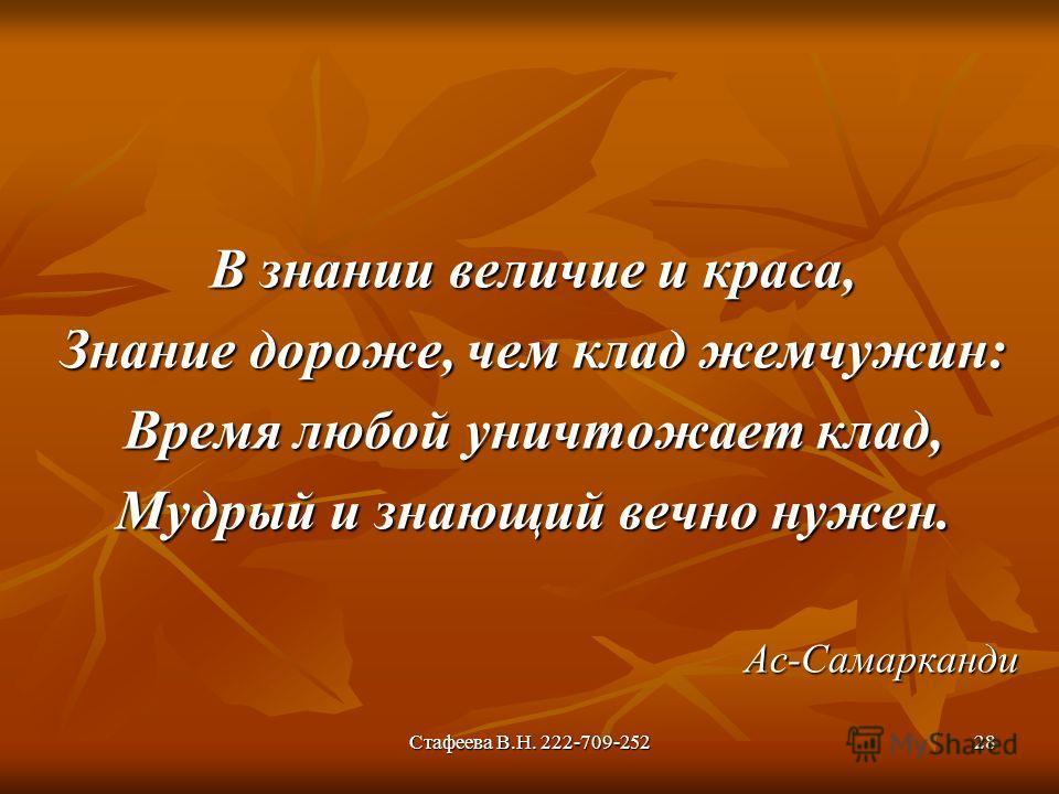 Стафеева В.Н. 222-709-25228 В знании величие и краса, Знание дороже, чем клад жемчужин: Время любой уничтожает клад, Мудрый и знающий вечно нужен. Ас-Самарканди