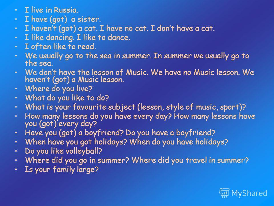 I live in Russia. I have (got) a sister. I havent (got) a cat. I have no cat. I dont have a cat. I like dancing. I like to dance. I often like to read. We usually go to the sea in summer. In summer we usually go to the sea. We dont have the lesson of