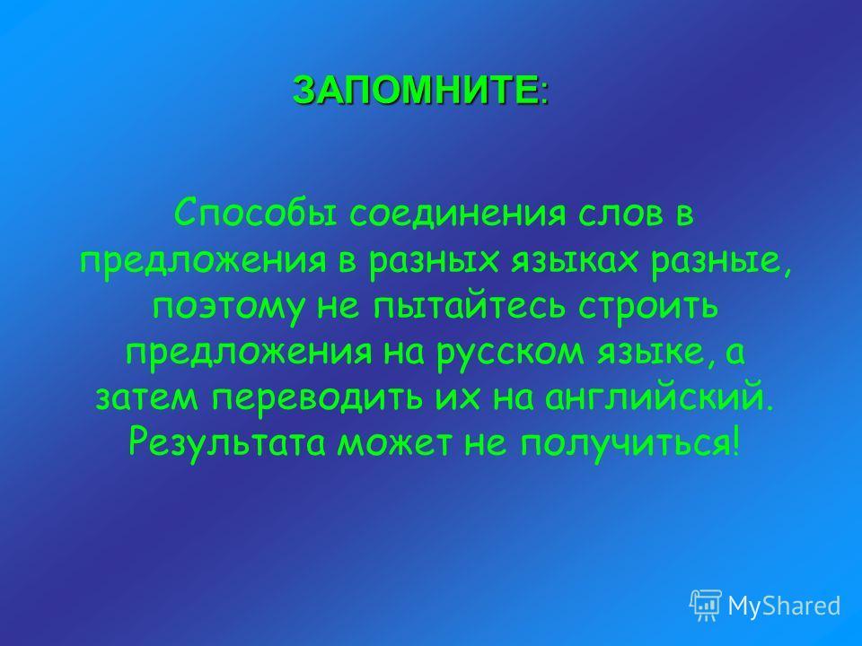 ЗАПОМНИТЕ: Способы соединения слов в предложения в разных языках разные, поэтому не пытайтесь строить предложения на русском языке, а затем переводить их на английский. Результата может не получиться!