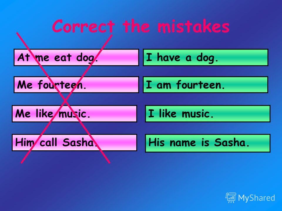 Correct the mistakes At me eat dog. I have a dog. Me fourteen.I am fourteen. I like music. His name is Sasha. Me like music. Him call Sasha.