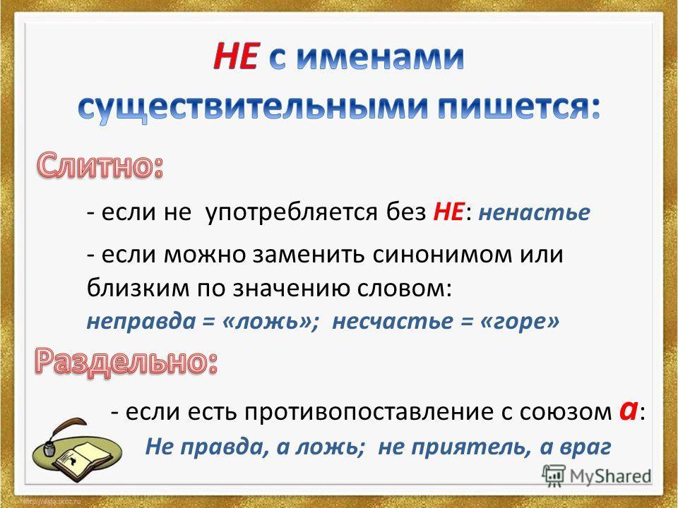 - если не употребляется без НЕ: ненастье - если можно заменить синонимом или близким по значению словом: неправда = «ложь»; несчастье = «горе» - если есть противопоставление с союзом а : Не правда, а ложь; не приятель, а враг