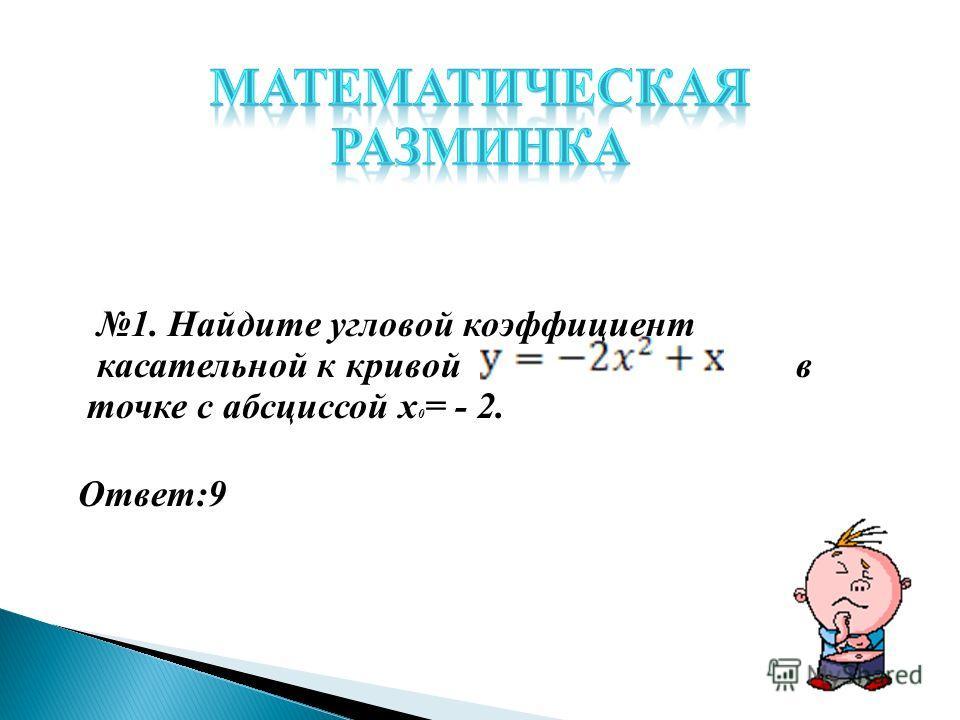 1. Найдите угловой коэффициент касательной к кривой в точке с абсциссой х 0 = - 2. Ответ:9