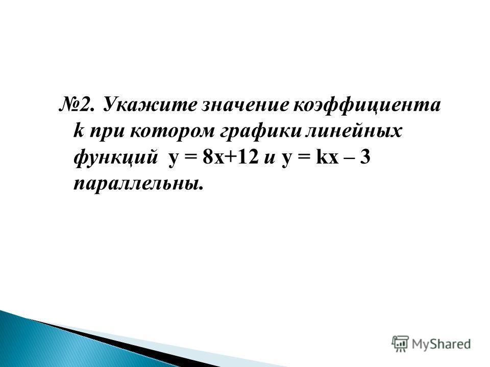 2. Укажите значение коэффициента k при котором графики линейных функций y = 8х+12 и y = kх – 3 параллельны.