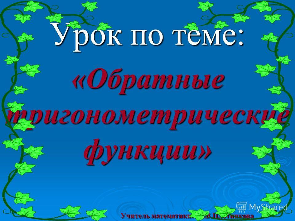 Урок по теме: «Обратные тригонометрические функции» 1 Учитель математики: Т.В.Плотникова