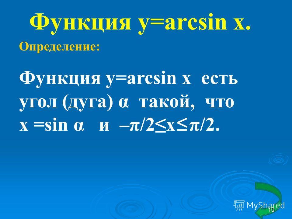 Функция y=arcsin x. Определение: Функция y=arcsin x есть угол (дуга) α такой, что х =sin α и –π/2х π/2. 10
