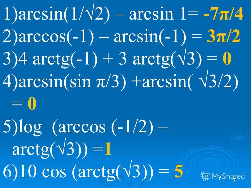 7 1)arcsin(1/2) – arcsin 1= -7π/4 2)arccos(-1) – arcsin(-1) = 3π/2 3)4 arctg(-1) + 3 arctg(3) = 0 4)arcsin(sin π/3) +arcsin( 3/2) = 0 5)log (arccos (-1/2) – arctg(3)) =1 6)10 cos (arctg(3)) = 5