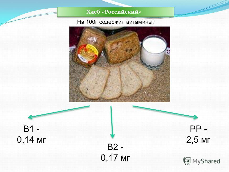 В1 - 0,14 мг В2 - 0,17 мг РР - 2,5 мг Хлеб «Российский» Хлеб «Российский» На 100г содержит витамины: