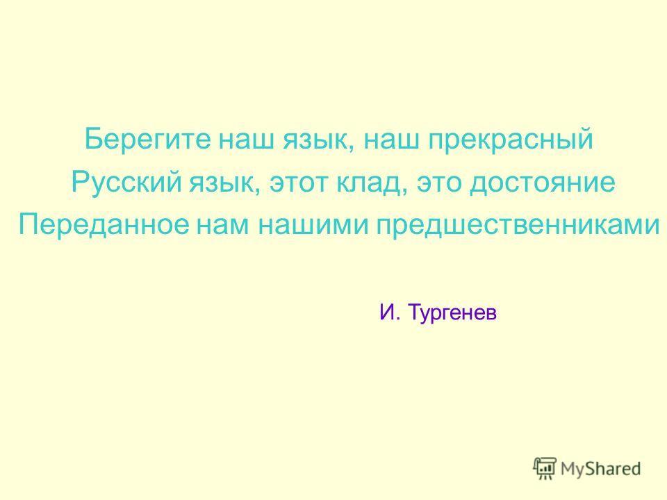 Берегите наш язык, наш прекрасный Русский язык, этот клад, это достояние Переданное нам нашими предшественниками И. Тургенев