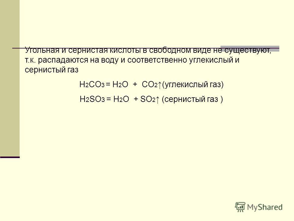 Угольная и сернистая кислоты в свободном виде не существуют, т.к. распадаются на воду и соответственно углекислый и сернистый газ H 2 CO 3 = H 2 O + CO 2 (углекислый газ) H 2 SO 3 = H 2 O + SO 2 (сернистый газ )