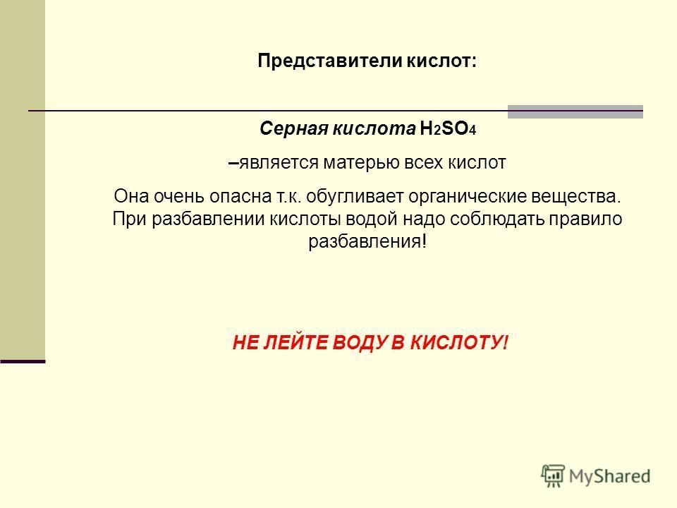Представители кислот: Серная кислота H 2 SO 4 –является матерью всех кислот Она очень опасна т.к. обугливает органические вещества. При разбавлении кислоты водой надо соблюдать правило разбавления! НЕ ЛЕЙТЕ ВОДУ В КИСЛОТУ!