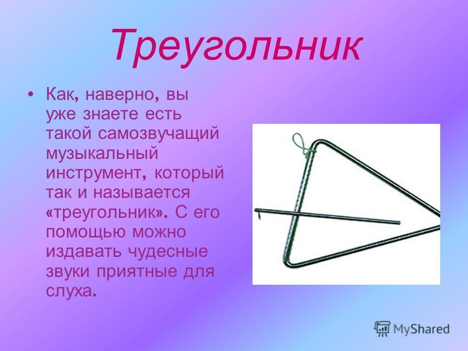 Треугольник Как, наверно, вы уже знаете есть такой самозвучащий музыкальный инструмент, который так и называется « треугольник ». С его помощью можно издавать чудесные звуки приятные для слуха.