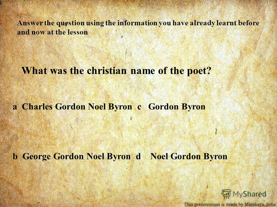 Answer the question using the information you have already learnt before and now at the lesson What was the christian name of the poet? a Charles Gordon Noel Byron c Gordon Byron b George Gordon Noel Byron d Noel Gordon Byron