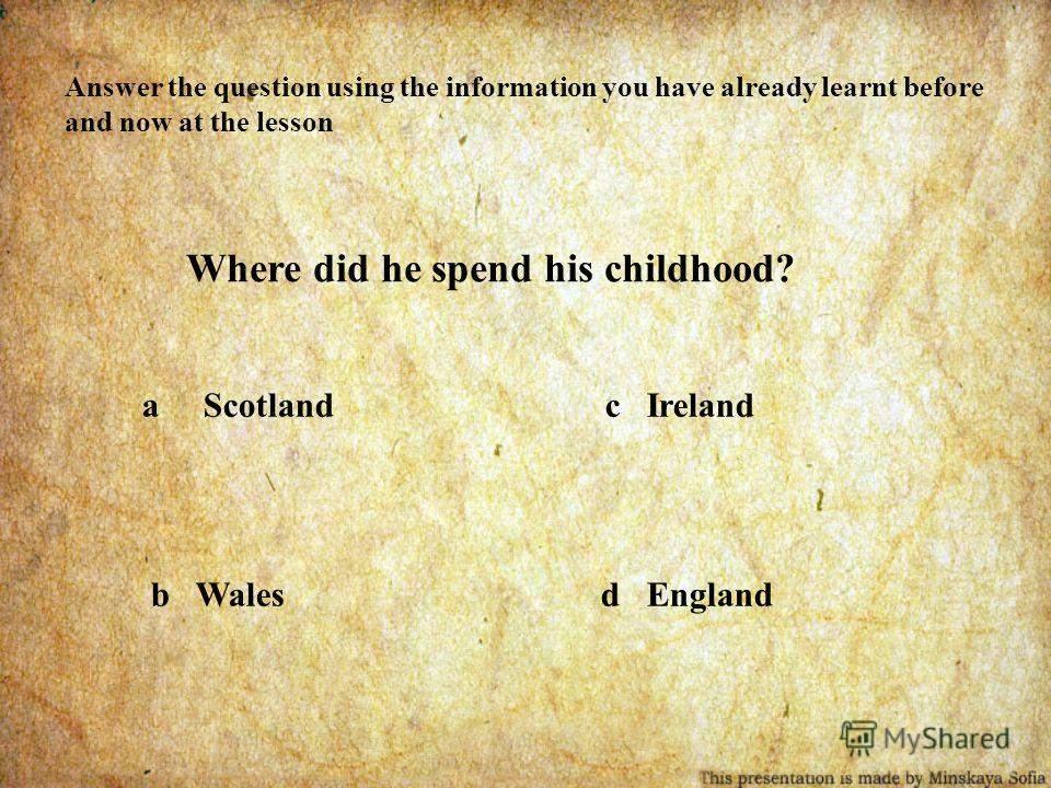 Answer the question using the information you have already learnt before and now at the lesson Where did he spend his childhood? a Scotland c Ireland b Wales d England