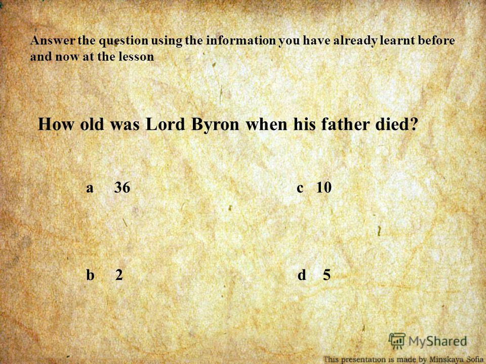 Answer the question using the information you have already learnt before and now at the lesson How old was Lord Byron when his father died? a 36 c 10 b 2 d 5