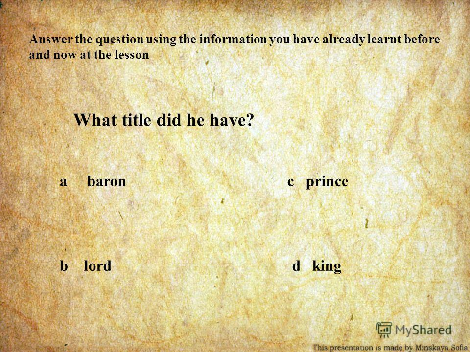 Answer the question using the information you have already learnt before and now at the lesson What title did he have? a baron c prince b lord d king