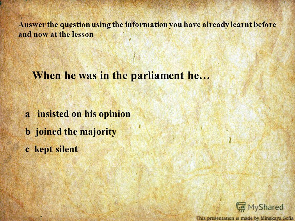 Answer the question using the information you have already learnt before and now at the lesson When he was in the parliament he… a insisted on his opinion b joined the majority c kept silent